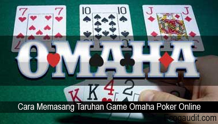 Cara Memasang Taruhan Game Omaha Poker Online